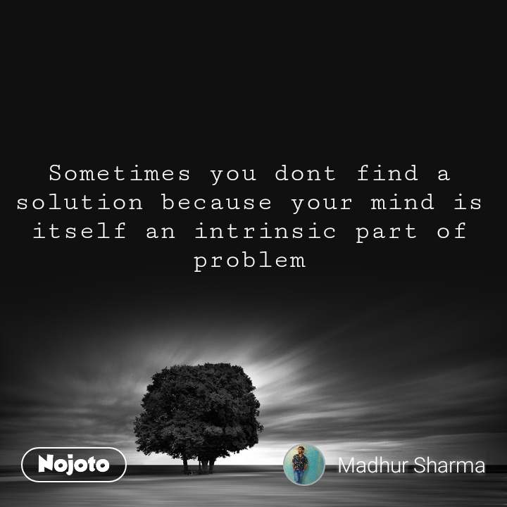 Sometimes you dont find a solution because your mind is itself an intrinsic part of problem
