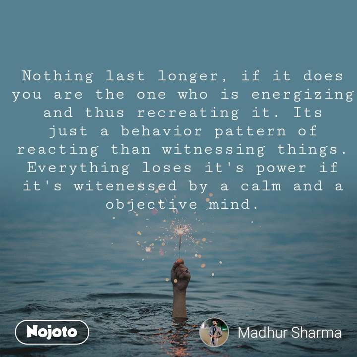 Nothing last longer, if it does you are the one who is energizing and thus recreating it. Its just a behavior pattern of reacting than witnessing things. Everything loses it's power if it's witenessed by a calm and a objective mind.