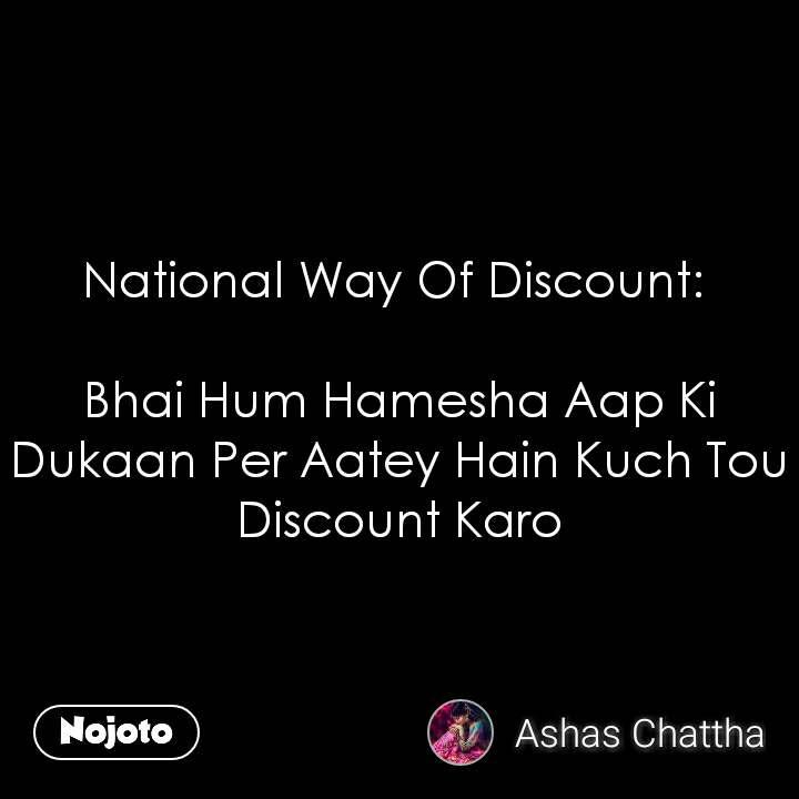 National Way Of Discount:   Bhai Hum Hamesha Aap Ki Dukaan Per Aatey Hain Kuch Tou Discount Karo