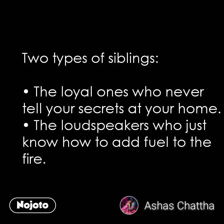 Two types of siblings:  • The loyal ones who never tell your secrets at your home. • The loudspeakers who just know how to add fuel to the fire.