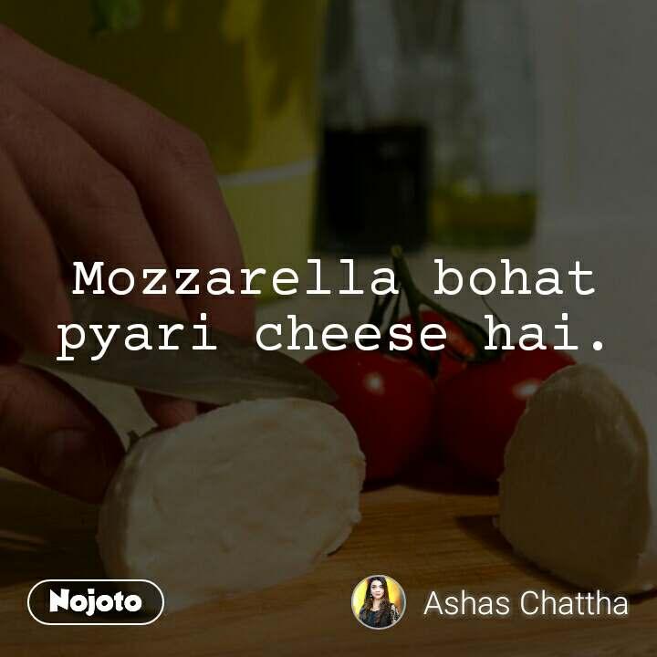 Mozzarella bohat pyari cheese hai.