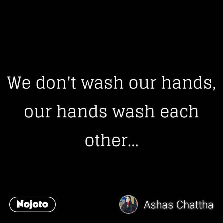 We don't wash our hands, our hands wash each other...