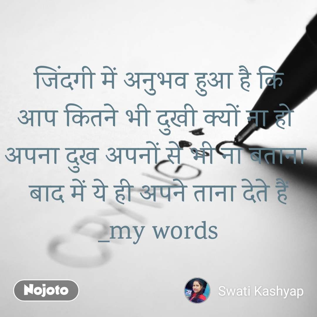 जिंदगी में अनुभव हुआ है कि आप कितने भी दुखी क्यों ना हो  अपना दुख अपनों से भी ना बताना  बाद में ये ही अपने ताना देते हैं _my words