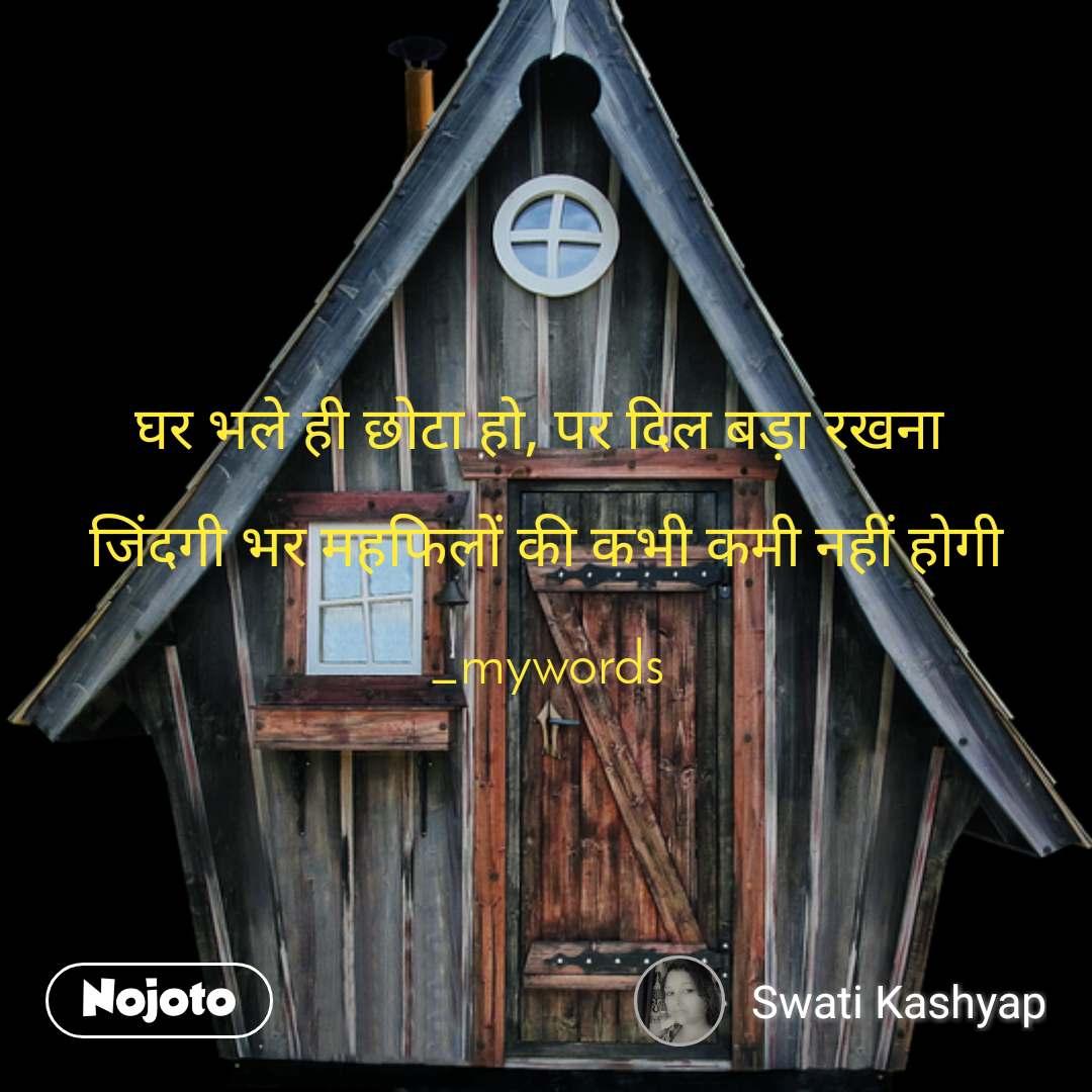 घर भले ही छोटा हो, पर दिल बड़ा रखना   जिंदगी भर महफिलों की कभी कमी नहीं होगी  _mywords