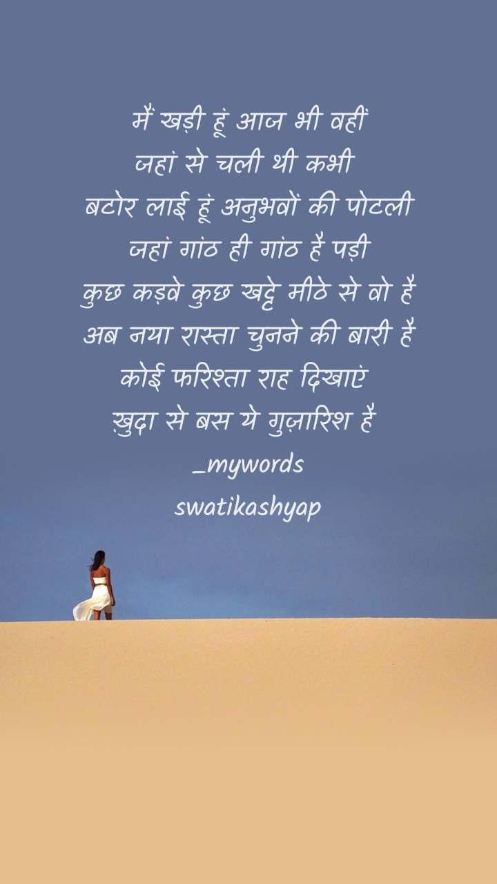 मैं खड़ी हूं आज भी वहीं जहां से चली थी कभी  बटोर लाई हूं अनुभवों की पोटली जहां गांठ ही गांठ है पड़ी कुछ कड़वे कुछ खट्टे मीठे से वो है अब नया रास्ता चुनने की बारी है कोई फरिश्ता राह दिखाएं  ख़ुदा से बस ये गुज़ारिश है  _mywords swatikashyap