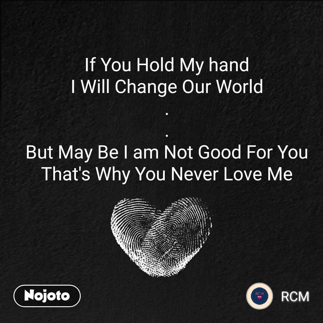 If You Hold My hand I Will Change Our World . . But May Be I am Not Good For You That's Why You Never Love Me