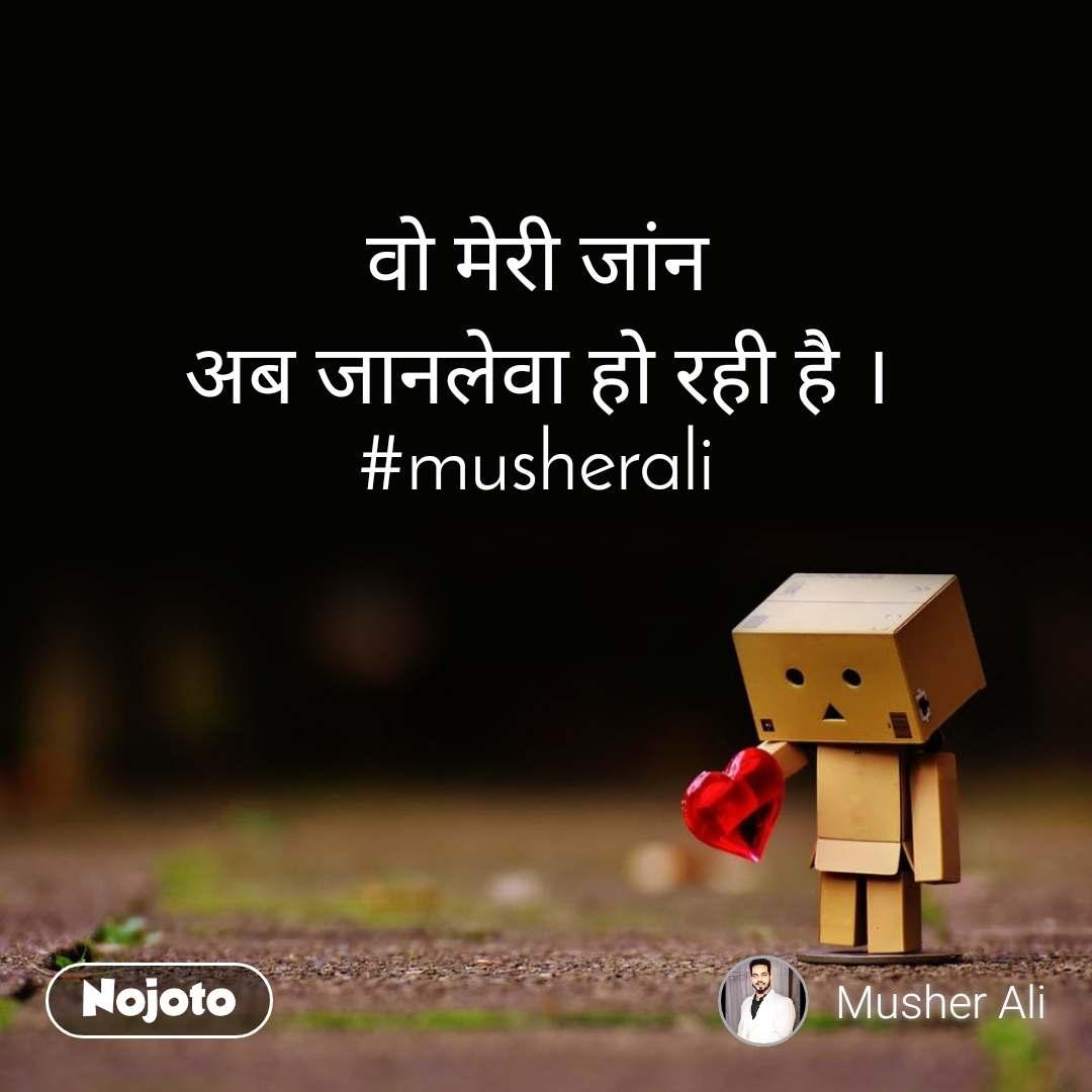 वो मेरी जांन अब जानलेवा हो रही है । #musherali