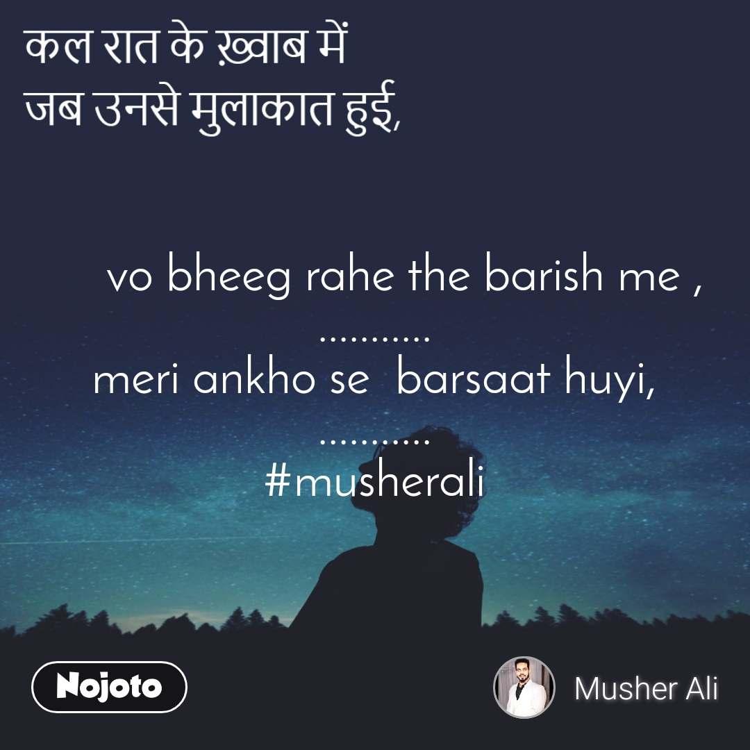 """""""कल रात के ख़्वाब में जब उनसे मुलाकात हुई,""""      vo bheeg rahe the barish me , ........... meri ankho se  barsaat huyi, ........... #musherali"""