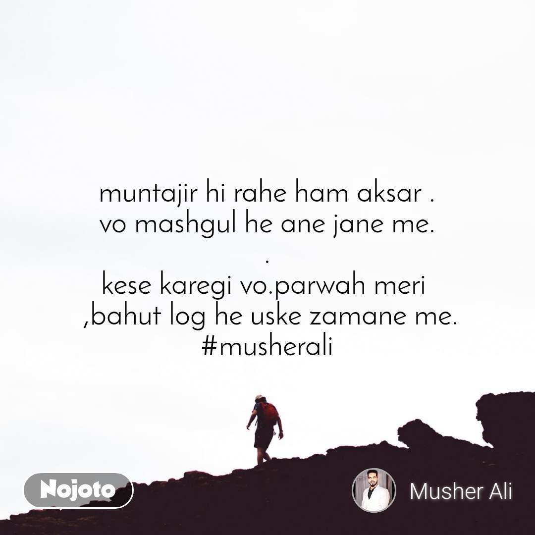 muntajir hi rahe ham aksar . vo mashgul he ane jane me. . kese karegi vo.parwah meri   ,bahut log he uske zamane me. #musherali