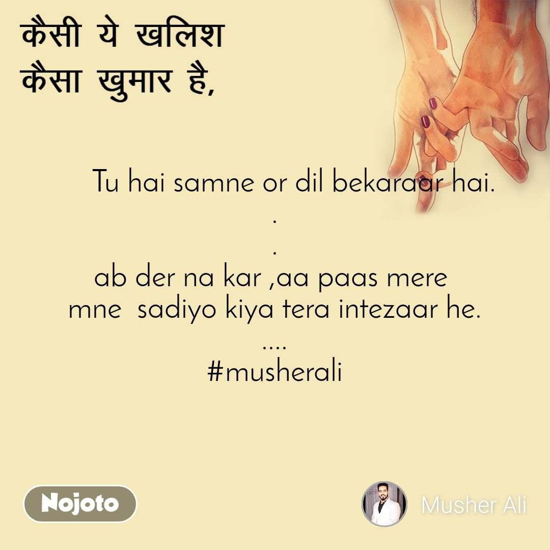 कैसी ये खलिश  कैसा ख़ुमार है,      Tu hai samne or dil bekaraar hai. . . ab der na kar ,aa paas mere  mne  sadiyo kiya tera intezaar he. .... #musherali