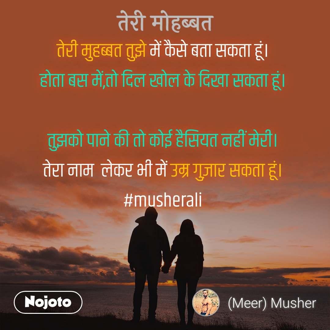 तेरी मोहब्बत तेरी मुहब्बत तुझे में कैसे बता सकता हूं। होता बस में,तो दिल खोल के दिखा सकता हूं।  तुझको पाने की तो कोई हैसियत नहीं मेरी। तेरा नाम  लेकर भी में उम्र गुज़ार सकता हूं। #musherali