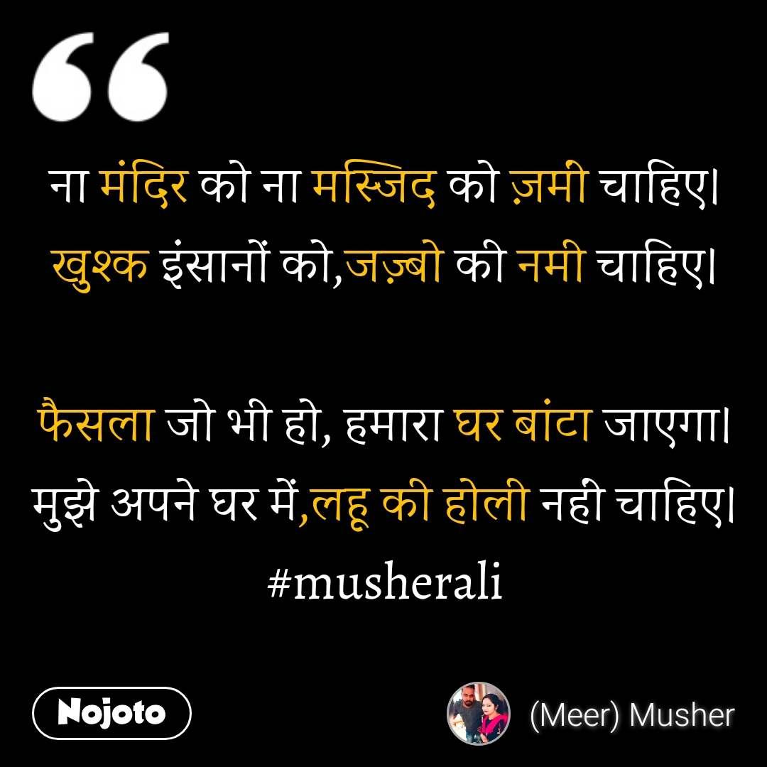 ना मंदिर को ना मस्जिद को ज़मीं चाहिए। खुश्क इंसानों को,जज़्बो की नमी चाहिए।  फैसला जो भी हो, हमारा घर बांटा जाएगा। मुझे अपने घर में,लहू की होली नहीं चाहिए। #musherali
