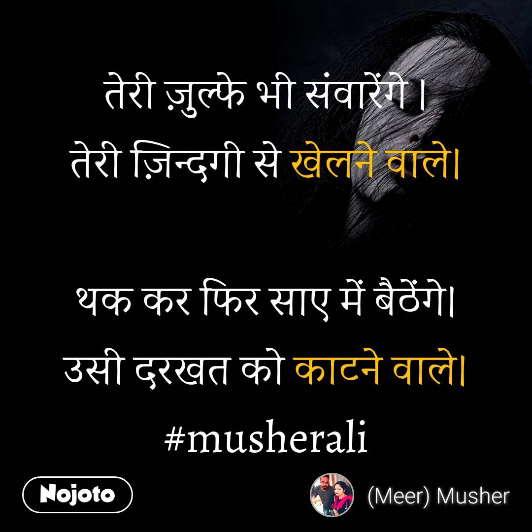 तेरी ज़ुल्फे भी संवारेंगे । तेरी ज़िन्दगी से खेलने वाले।  थक कर फिर साए में बैठेंगे। उसी दरखत को काटने वाले। #musherali