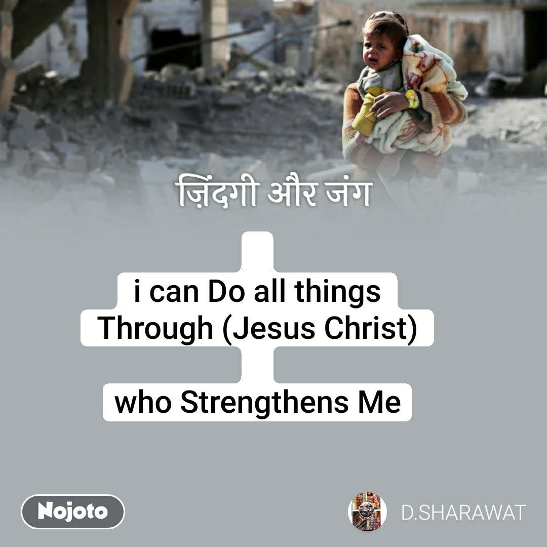 ज़िंदगी और जंग  i can Do all things Through (Jesus Christ)  who Strengthens Me