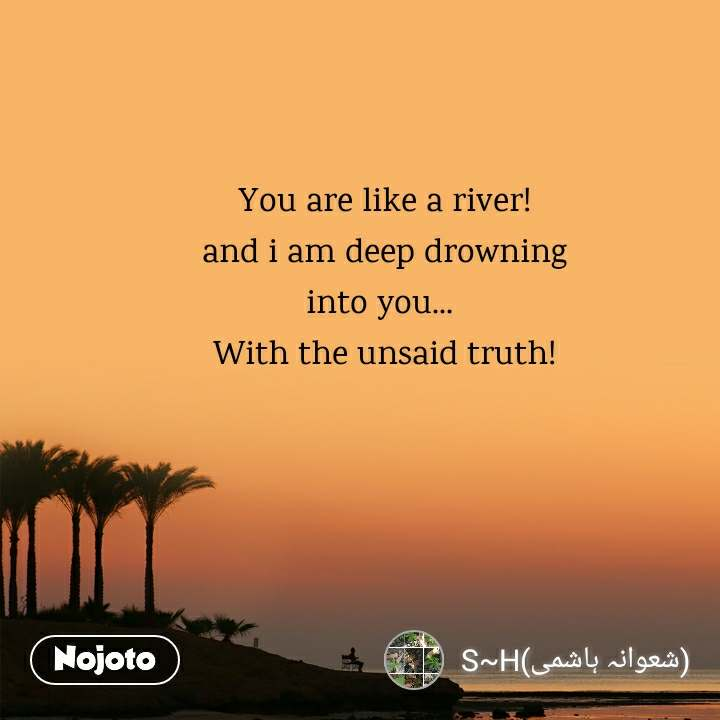 You are like a river! and i am deep drowning into you...  With the unsaid truth!