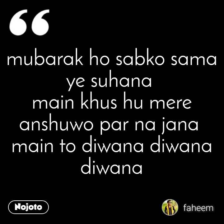 mubarak ho sabko sama ye suhana  main khus hu mere anshuwo par na jana  main to diwana diwana diwana