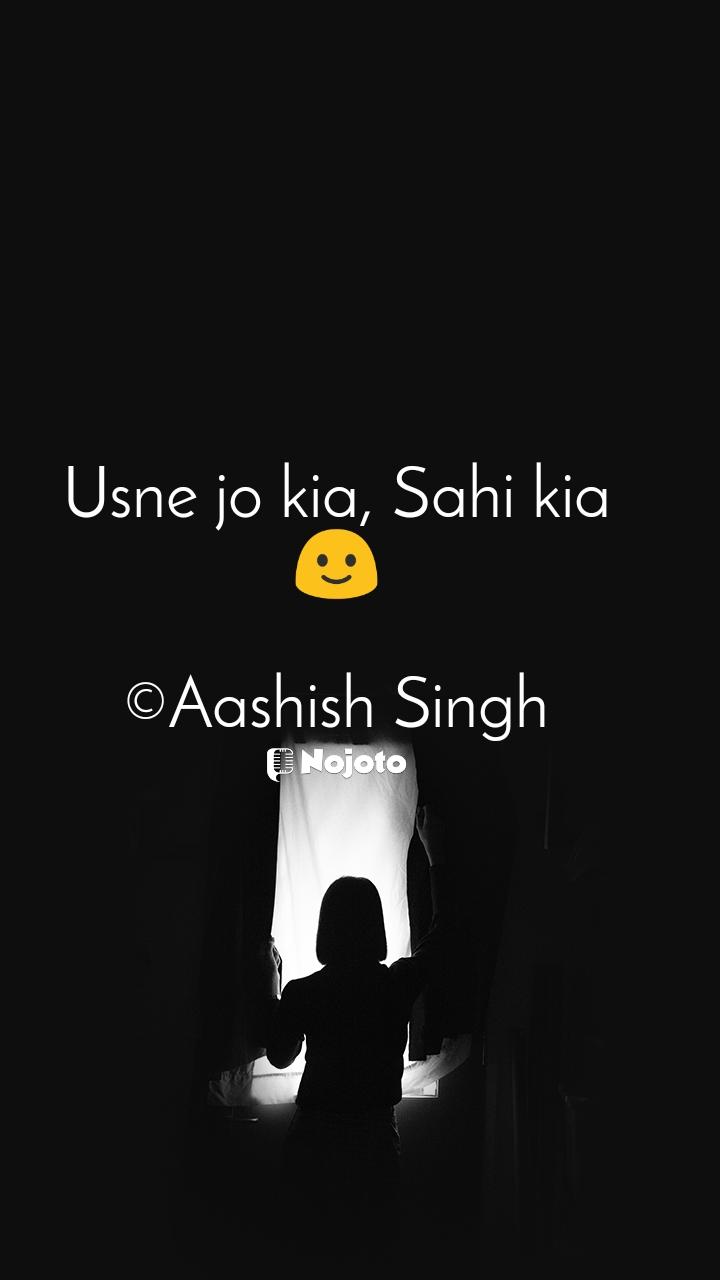 Usne jo kia, Sahi kia 🙂  ©Aashish Singh