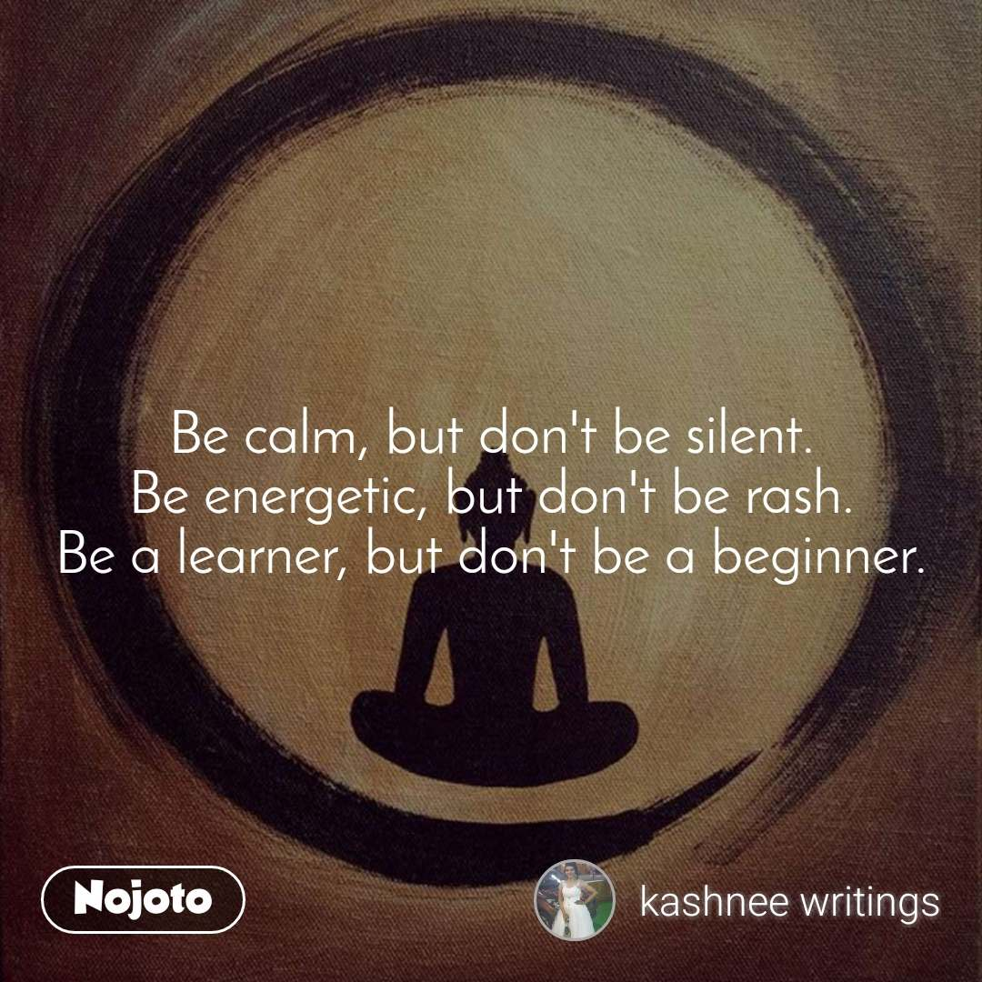 Be calm, but don't be silent. Be energetic, but don't be rash. Be a learner, but don't be a beginner.