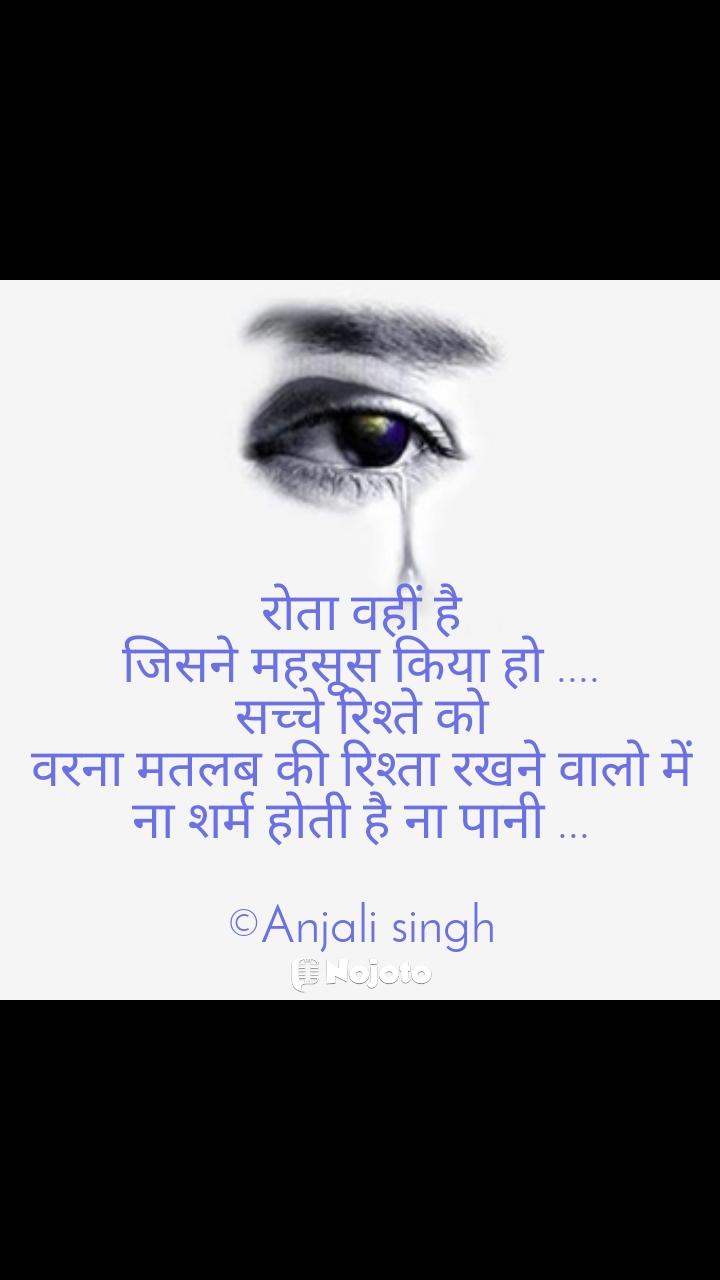 रोता वहीं है जिसने महसूस किया हो .... सच्चे रिश्ते को वरना मतलब की रिश्ता रखने वालो में ना शर्म होती है ना पानी ...  ©Anjali singh