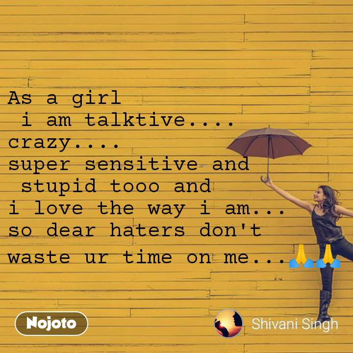 As a girl  i am talktive.... crazy.... super sensitive and  stupid tooo and  i love the way i am... so dear haters don't  waste ur time on me...🙏🙏