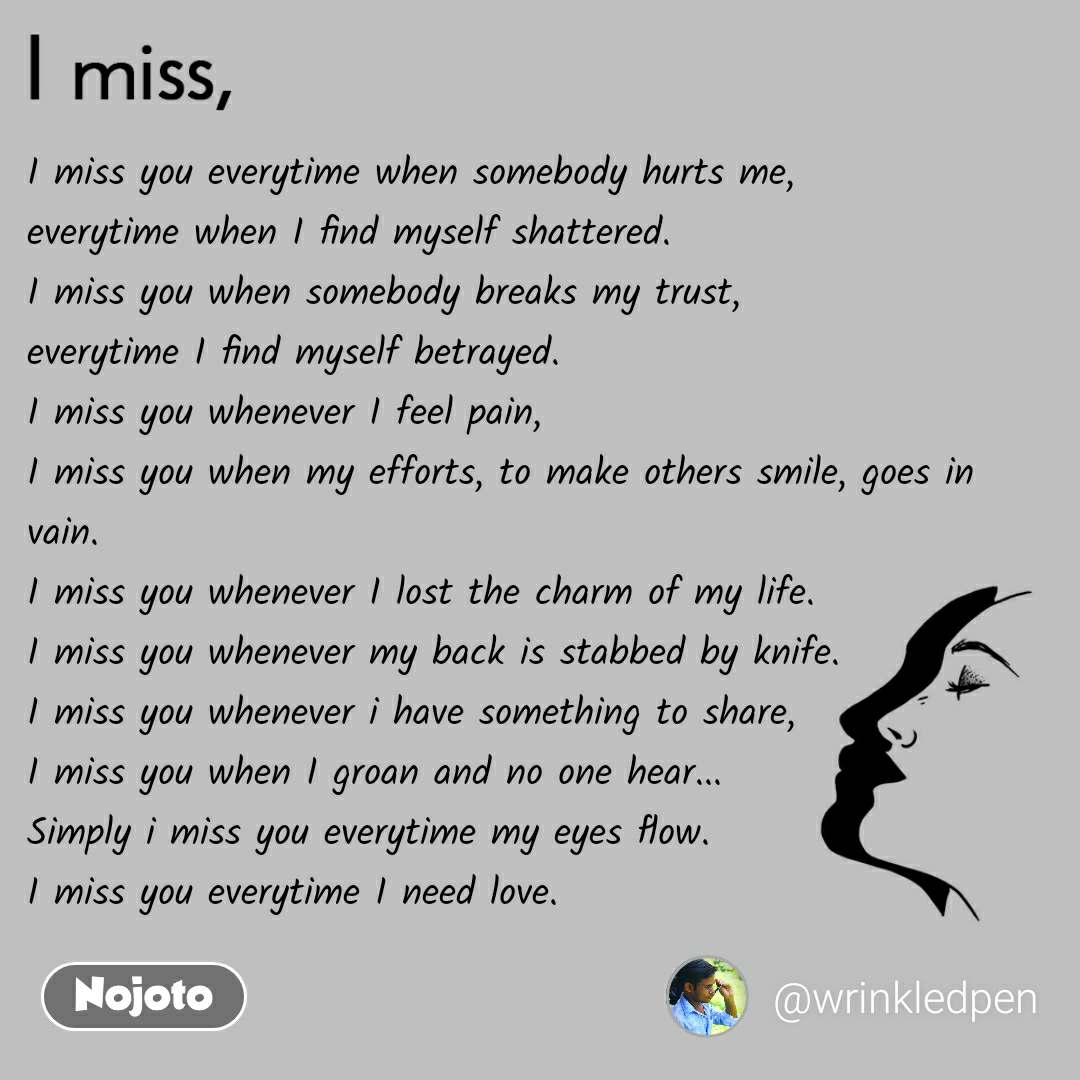 I miss  I miss you everytime when somebody hurts me, everytime when I find myself shattered. I miss you when somebody breaks my trust, everytime I find myself betrayed. I miss you whenever I feel pain, I miss you when my efforts, to make others smile, goes in vain. I miss you whenever I lost the charm of my life. I miss you whenever my back is stabbed by knife. I miss you whenever i have something to share, I miss you when I groan and no one hear... Simply i miss you everytime my eyes flow. I miss you everytime I need love.