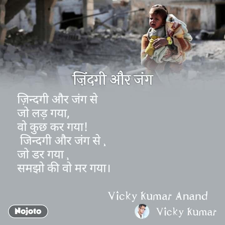 ज़िंदगी और जंग ज़िन्दगी और जंग से  जो लड़ गया,  वो कुछ कर गया!  जिन्दगी और जंग से , जो डर गया , समझो की वो मर गया।                                  Vicky Kumar Anand