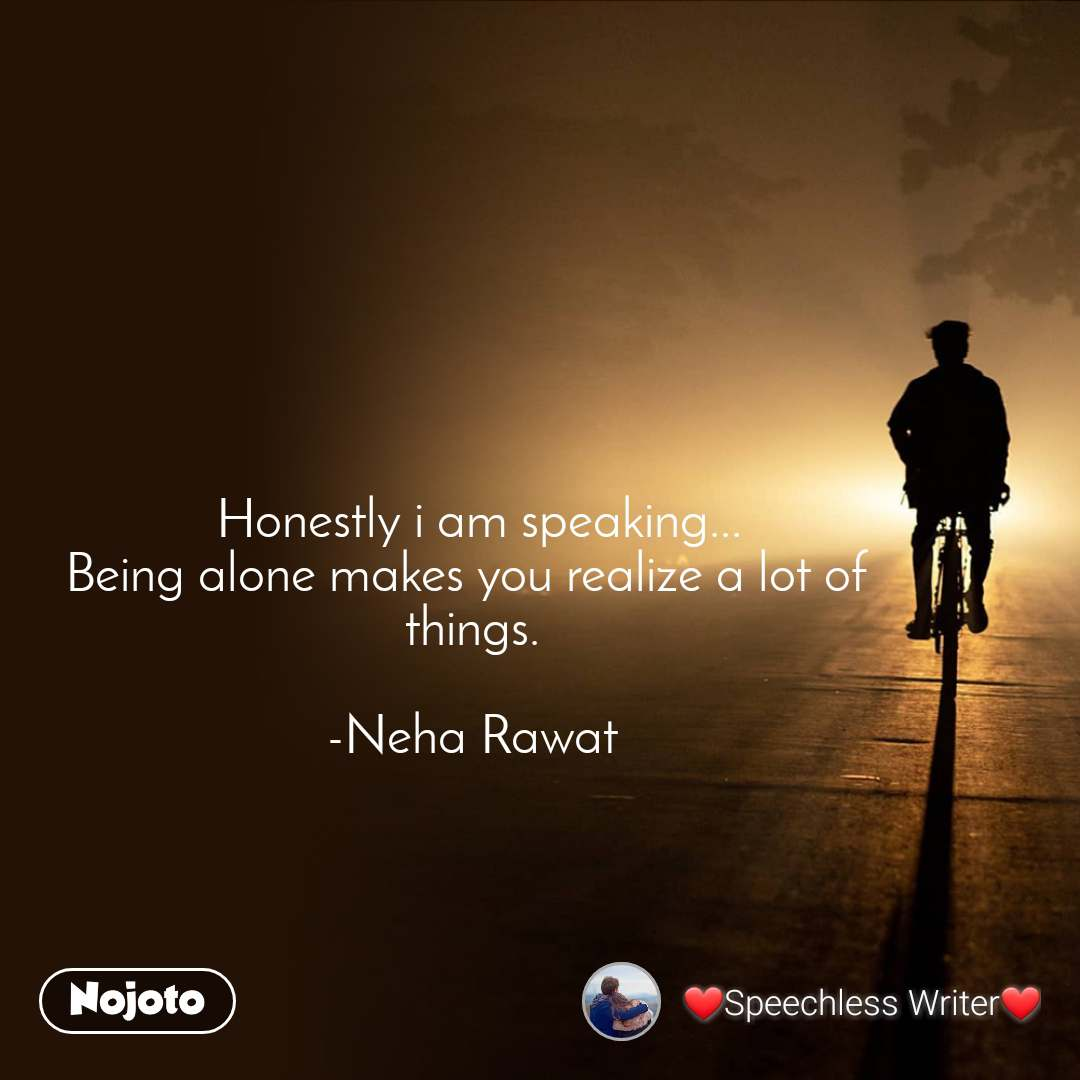 Honestly i am speaking... Being alone makes you realize a lot of  things.  -Neha Rawat