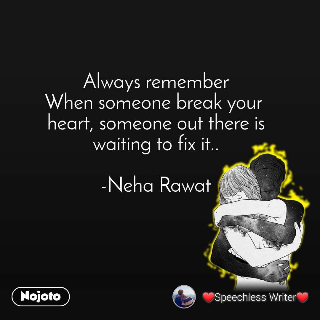 Always remember When someone break your  heart, someone out there is waiting to fix it..  -Neha Rawat