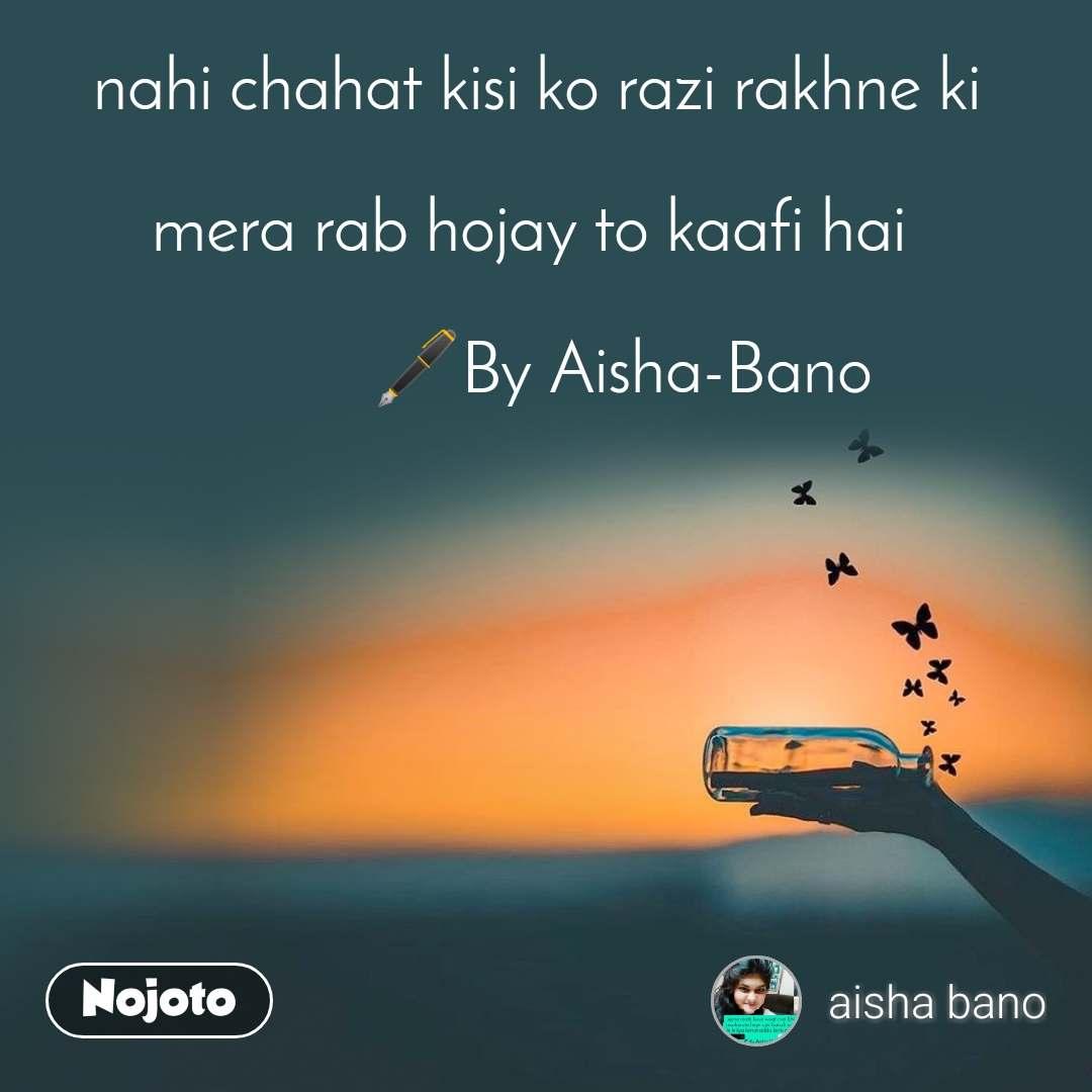 nahi chahat kisi ko razi rakhne ki  mera rab hojay to kaafi hai             🖋️By Aisha-Bano
