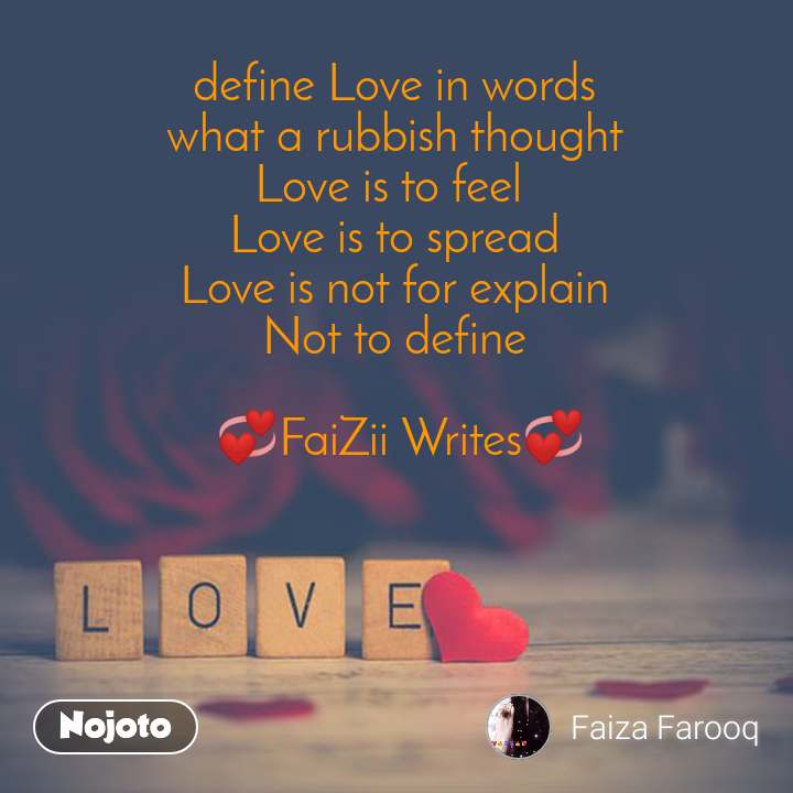 Love define Love in words what a rubbish thought Love is to feel  Love is to spread Love is not for explain Not to define   💞FaiZii Writes💞