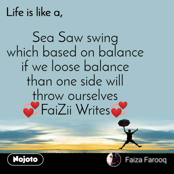 Life is like a Sea Saw swing which based on balance if we loose balance than one side will throw ourselves 💞FaiZii Writes💞