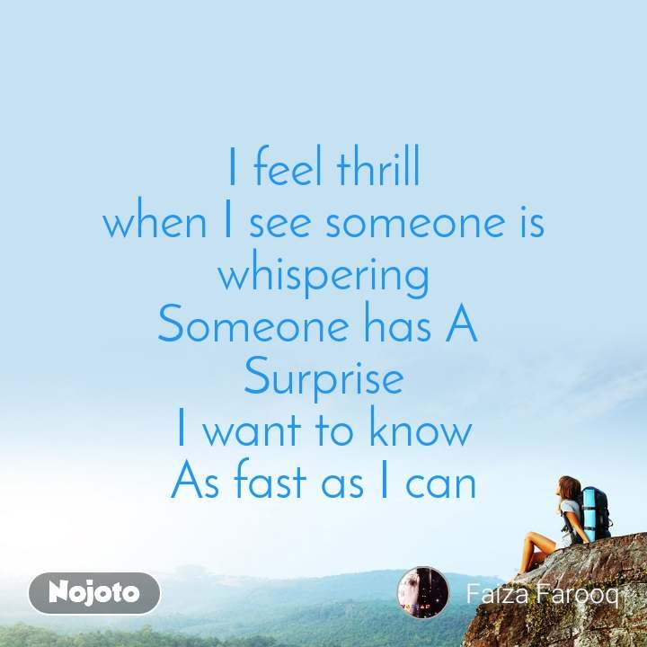 I feel thrill when I see someone is whispering Someone has A  Surprise I want to know As fast as I can
