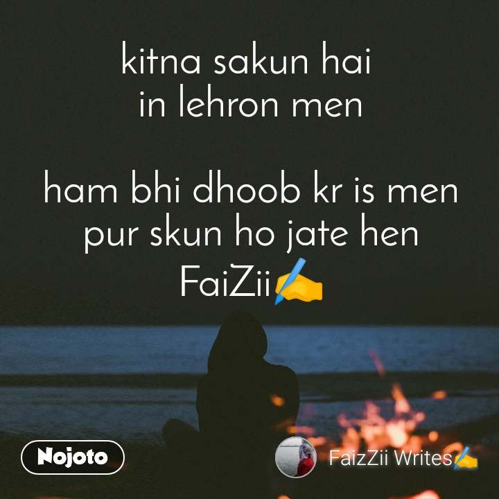 kitna sakun hai  in lehron men  ham bhi dhoob kr is men pur skun ho jate hen FaiZii✍️