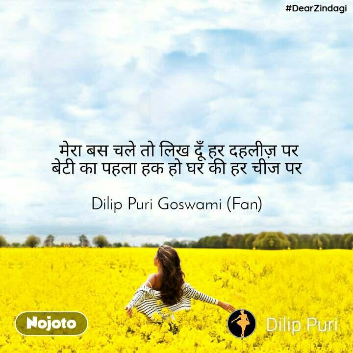 #DearZindagi  मेरा बस चले तो लिख दूँ हर दहलीज़ पर बेटी का पहला हक हो घर की हर चीज पर  Dilip Puri Goswami (Fan)