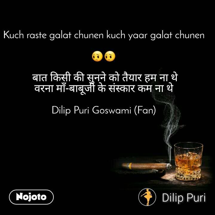 Kuch raste galat chunen kuch yaar galat chunen  😔😔   बात किसी की सुनने को तैयार हम ना थे वरना माँ-बाबूजी के संस्कार कम ना थे  Dilip Puri Goswami (Fan)