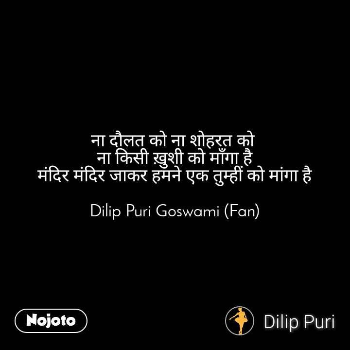 ना दौलत को ना शोहरत को  ना किसी ख़ुशी को माँगा है मंदिर मंदिर जाकर हमने एक तुम्हीं को मांगा है  Dilip Puri Goswami (Fan)