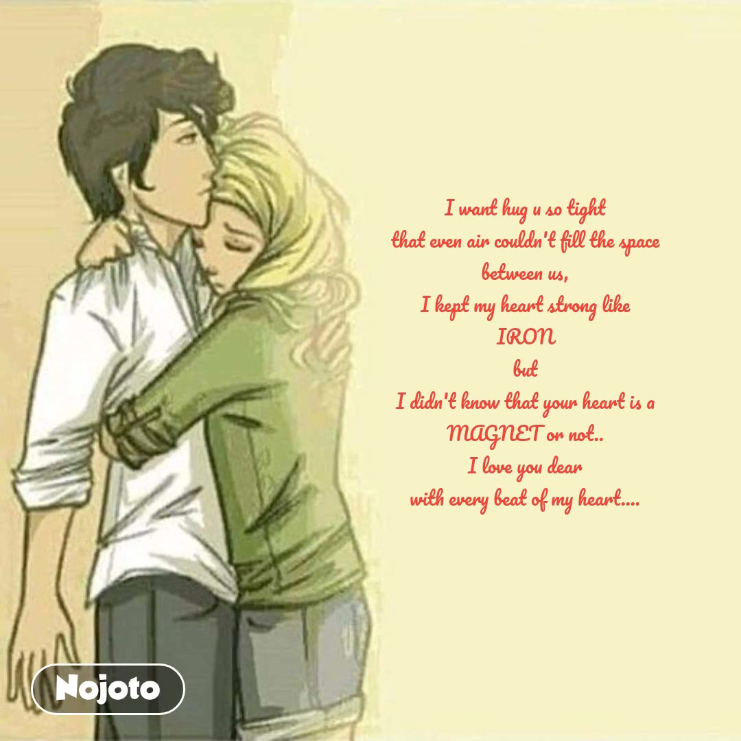I want hug u so tight that even air couldn't fill the space between us, I kept my heart strong like IRON but I didn't know that your heart is a MAGNET or not.. I love you dear with every beat of my heart....