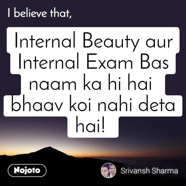 I believe that, Internal Beauty aur Internal Exam Bas naam ka hi hai  bhaav koi nahi deta hai!