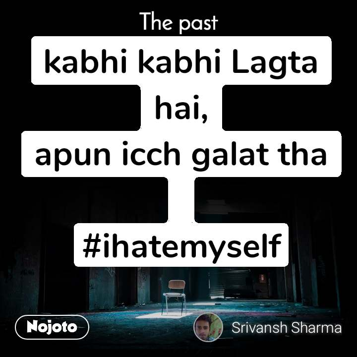 The past kabhi kabhi Lagta hai, apun icch galat tha  #ihatemyself