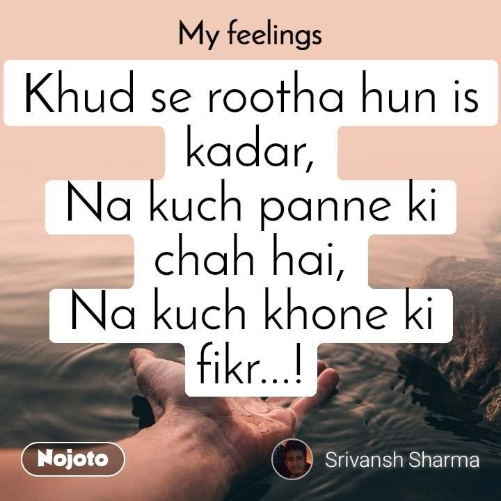 My feelings Khud se rootha hun is kadar, Na kuch panne ki chah hai, Na kuch khone ki fikr...!