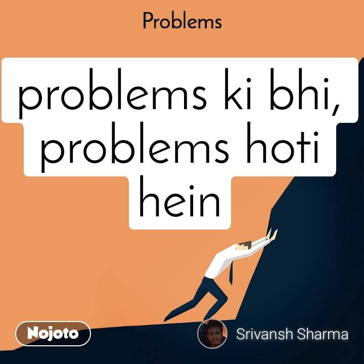 Problems problems ki bhi, problems hoti hein