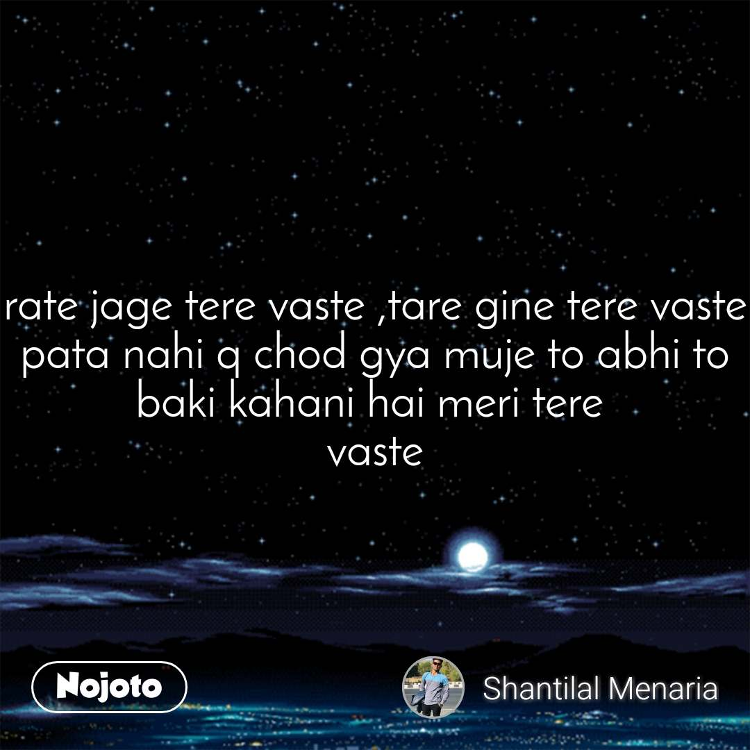 rate jage tere vaste ,tare gine tere vaste pata nahi q chod gya muje to abhi to baki kahani hai meri tere  vaste