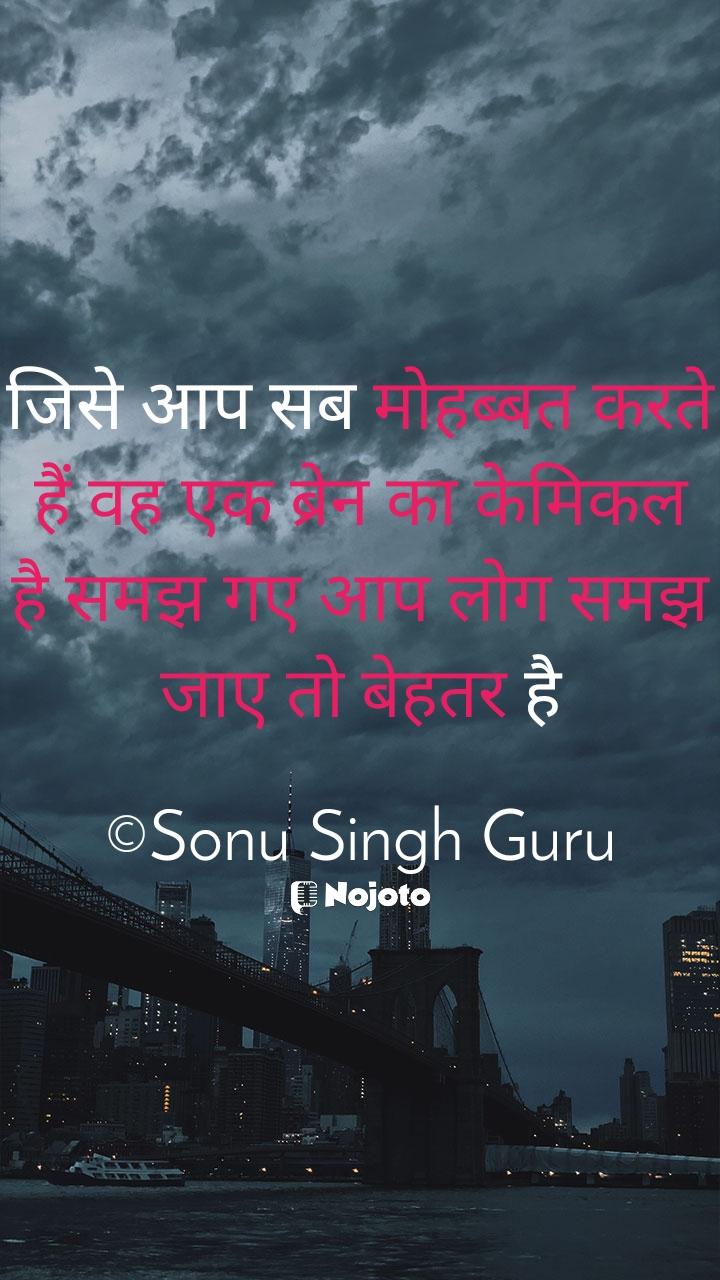 जिसे आप सब मोहब्बत करते हैं वह एक ब्रेन का केमिकल है समझ गए आप लोग समझ जाए तो बेहतर है  ©Sonu Singh Guru
