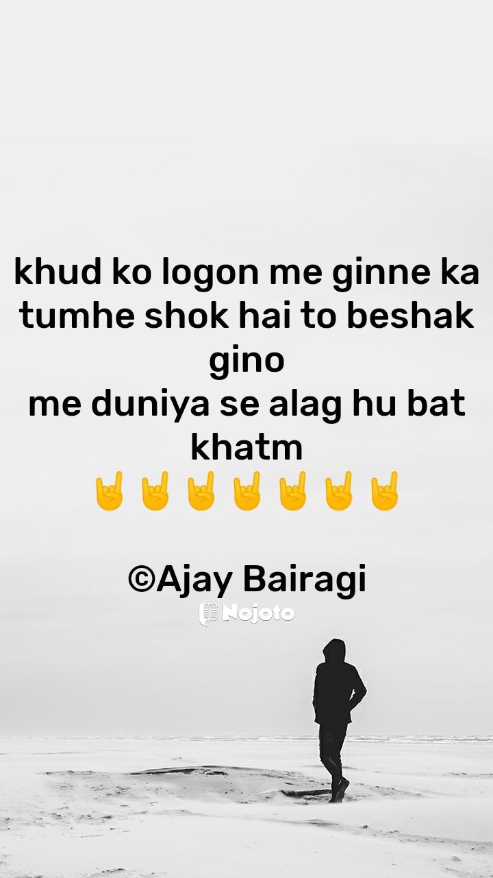khud ko logon me ginne ka tumhe shok hai to beshak gino me duniya se alag hu bat khatm 🤘🤘🤘🤘🤘🤘🤘  ©Ajay Bairagi