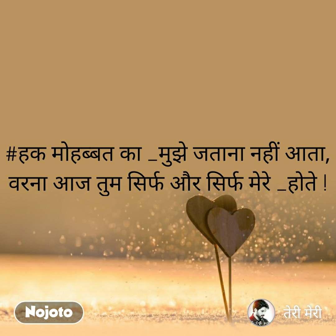 #हक मोहब्बत का _मुझे जताना नहीं आता, वरना आज तुम सिर्फ और सिर्फ मेरे _होते !