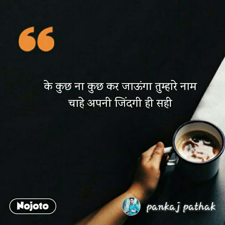 coffee lovers Quotes के कुछ ना कुछ कर जाऊंगा तुम्हारे नाम  चाहे अपनी जिंदगी ही सही