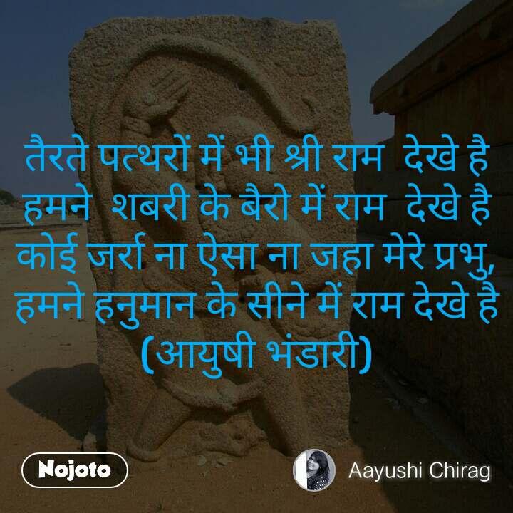 तैरते पत्थरों में भी श्री राम  देखे है हमने  शबरी के बैरो में राम  देखे है कोई जर्रा ना ऐसा ना जहा मेरे प्रभु, हमने हनुमान के सीने में राम देखे है (आयुषी भंडारी)
