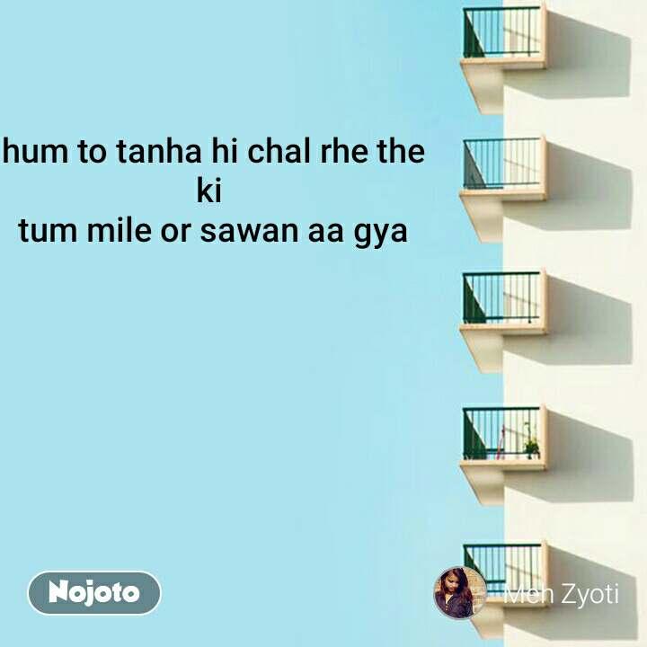 hum to tanha hi chal rhe the ki  tum mile or sawan aa gya