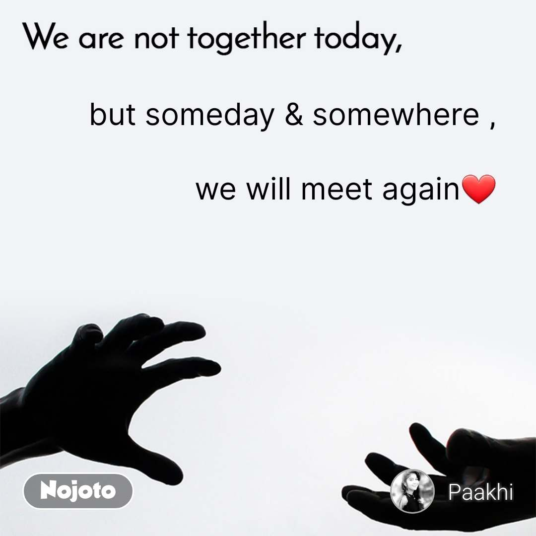 We are not together today but someday & somewhere ,      we will meet again❤