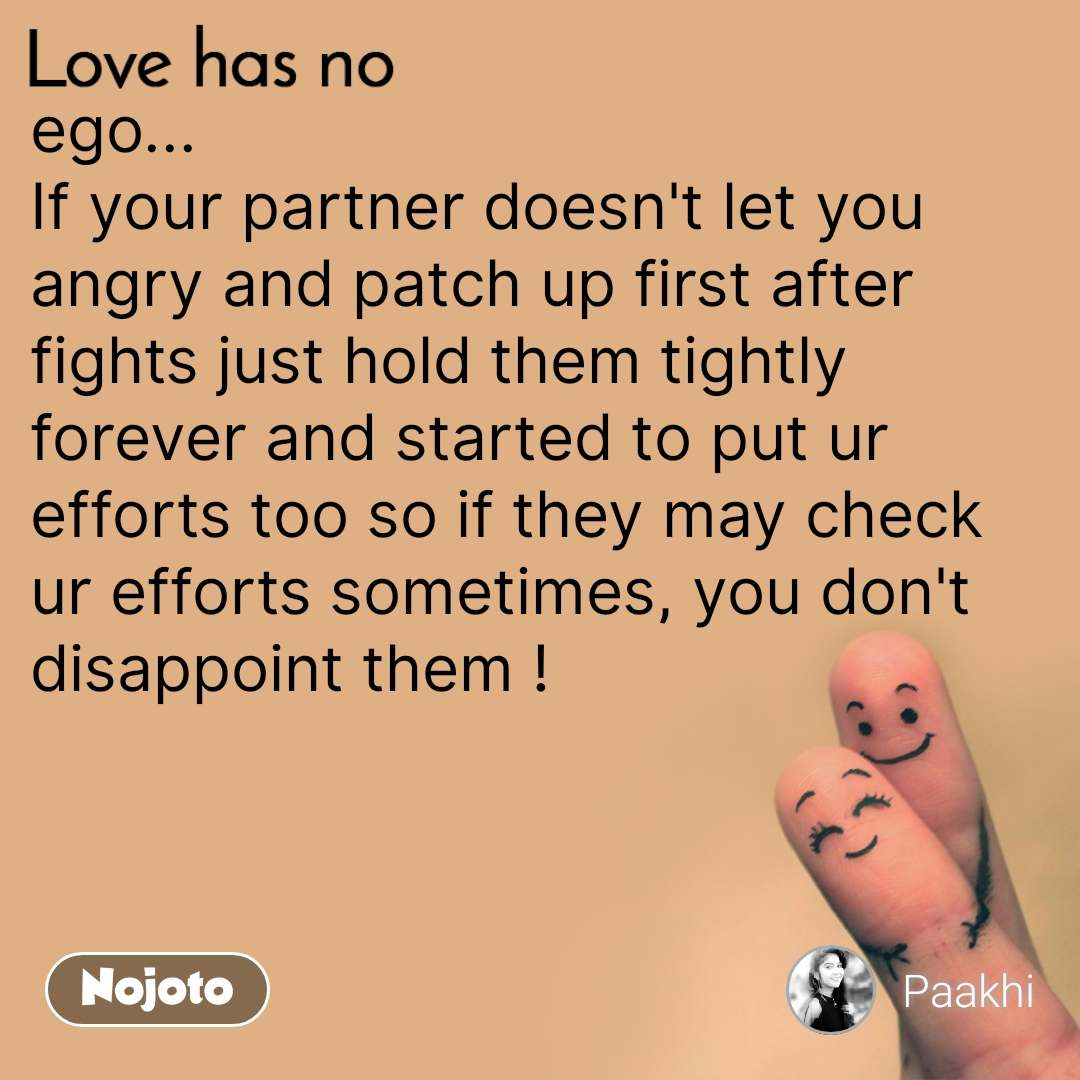 Love has no ego... If your partner doesn't let you angry and patch up first after fights just hold them tightly forever and started to put ur efforts too so if they may check ur efforts sometimes, you don't disappoint them !
